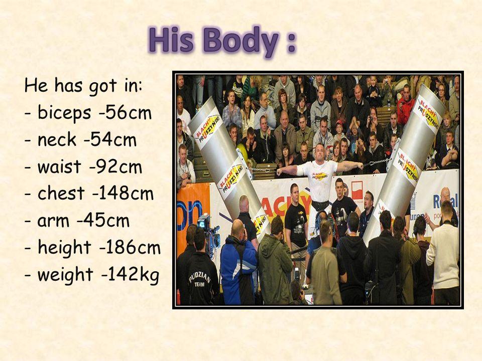 He has got in: - biceps -56cm - neck -54cm - waist -92cm - chest -148cm - arm -45cm - height -186cm - weight -142kg