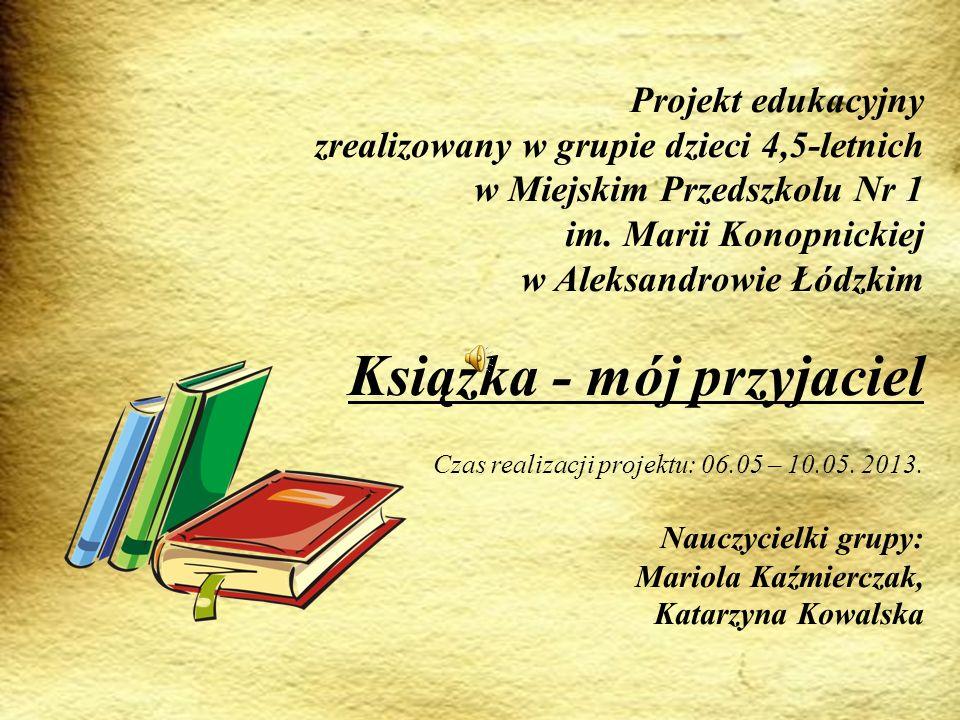 Projekt edukacyjny zrealizowany w grupie dzieci 4,5-letnich w Miejskim Przedszkolu Nr 1 im. Marii Konopnickiej w Aleksandrowie Łódzkim Książka - mój p