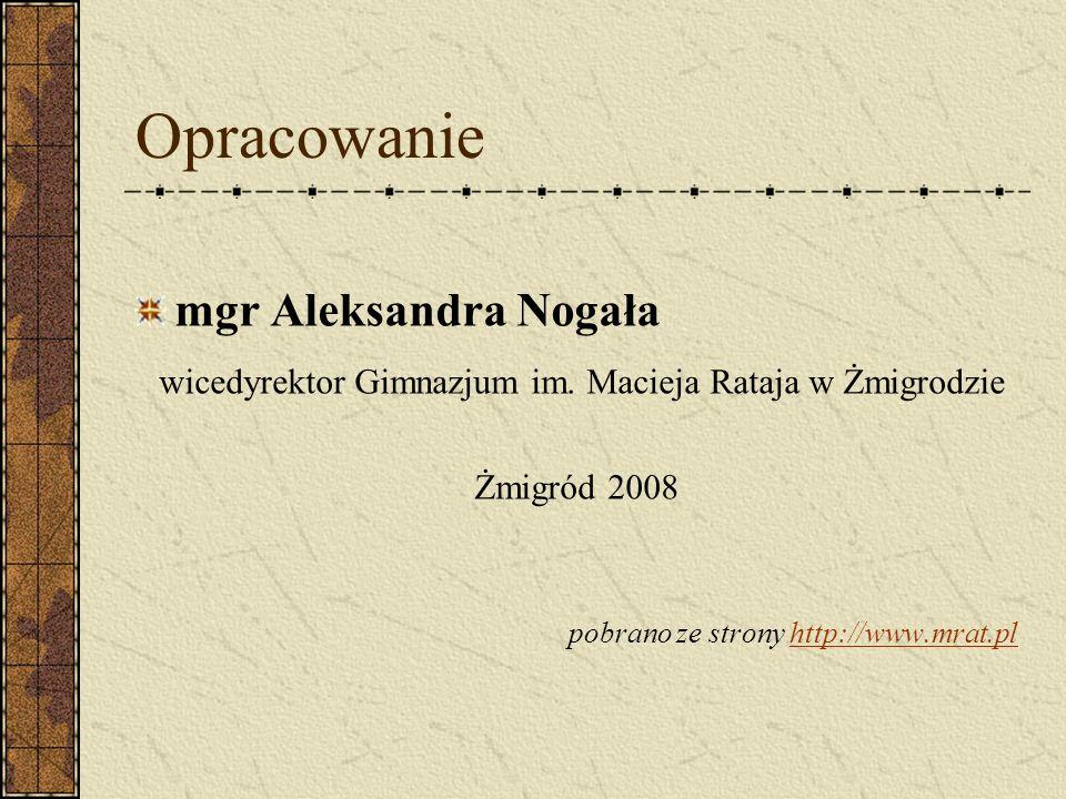 Opracowanie mgr Aleksandra Nogała wicedyrektor Gimnazjum im. Macieja Rataja w Żmigrodzie Żmigród 2008 pobrano ze strony http://www.mrat.plhttp://www.m
