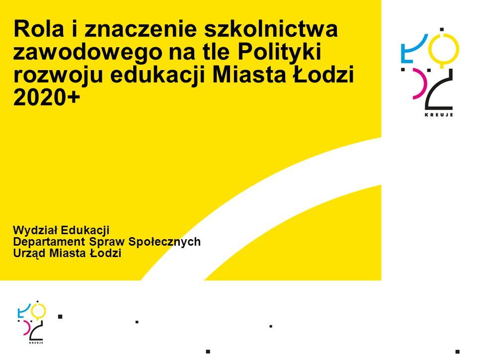 Rola i znaczenie szkolnictwa zawodowego na tle Polityki rozwoju edukacji Miasta Łodzi 2020+ Wydział Edukacji Departament Spraw Społecznych Urząd Miast