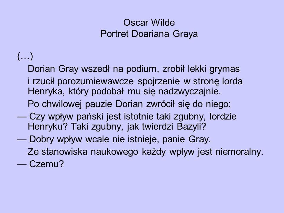 Oscar Wilde Portret Doariana Graya (…) Dorian Gray wszedł na podium, zrobił lekki grymas i rzucił porozumiewawcze spojrzenie w stronę lorda Henryka, który podobał mu się nadzwyczajnie.