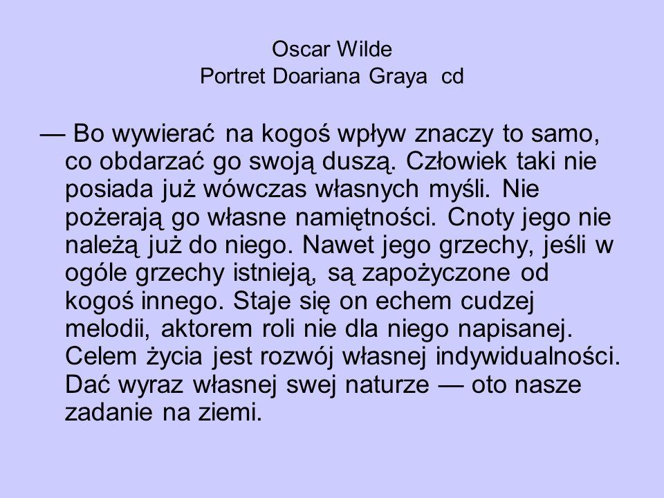 Oscar Wilde Portret Doariana Graya cd Bo wywierać na kogoś wpływ znaczy to samo, co obdarzać go swoją duszą. Człowiek taki nie posiada już wówczas wła