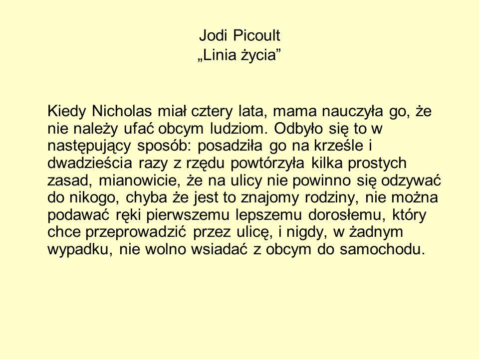 Jodi Picoult Linia życia Kiedy Nicholas miał cztery lata, mama nauczyła go, że nie należy ufać obcym ludziom. Odbyło się to w następujący sposób: posa