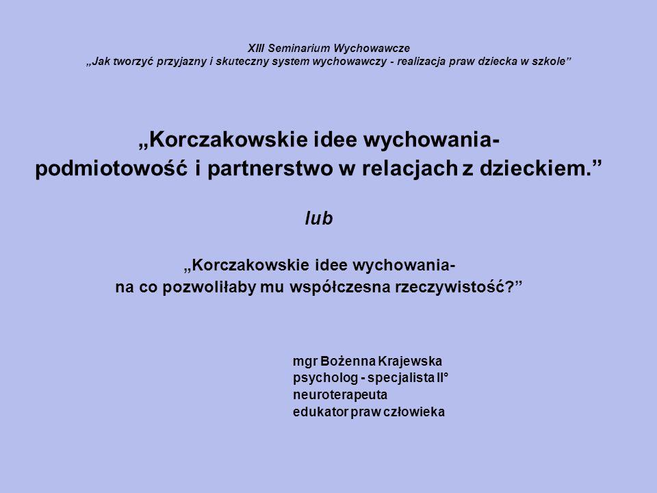 XIII Seminarium Wychowawcze Jak tworzyć przyjazny i skuteczny system wychowawczy - realizacja praw dziecka w szkole Korczakowskie idee wychowania- pod