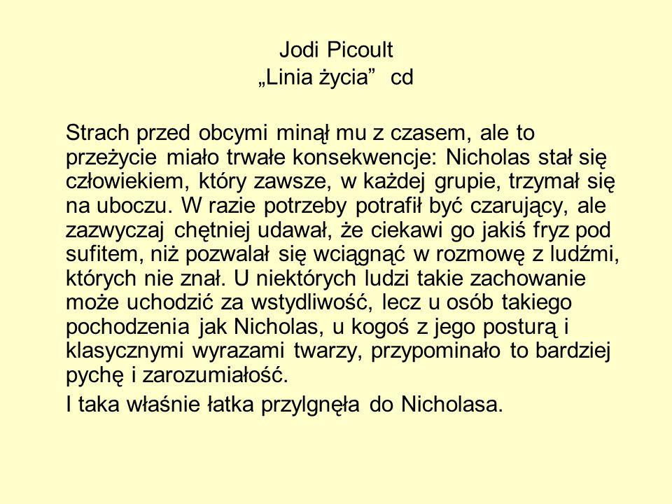 Jodi Picoult Linia życia cd Strach przed obcymi minął mu z czasem, ale to przeżycie miało trwałe konsekwencje: Nicholas stał się człowiekiem, który zawsze, w każdej grupie, trzymał się na uboczu.