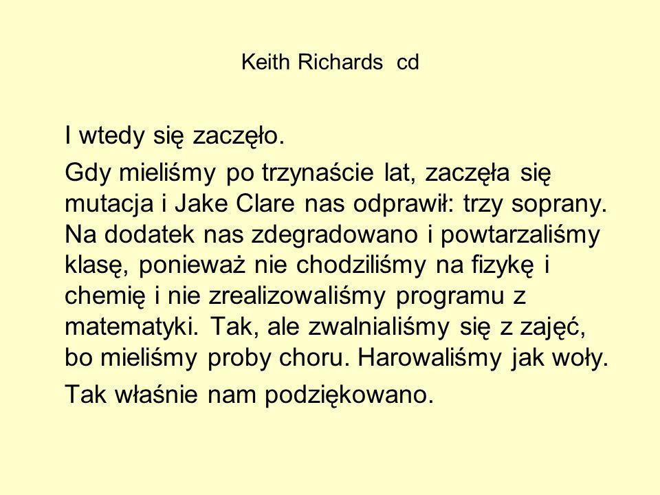 Keith Richards cd I wtedy się zaczęło. Gdy mieliśmy po trzynaście lat, zaczęła się mutacja i Jake Clare nas odprawił: trzy soprany. Na dodatek nas zde