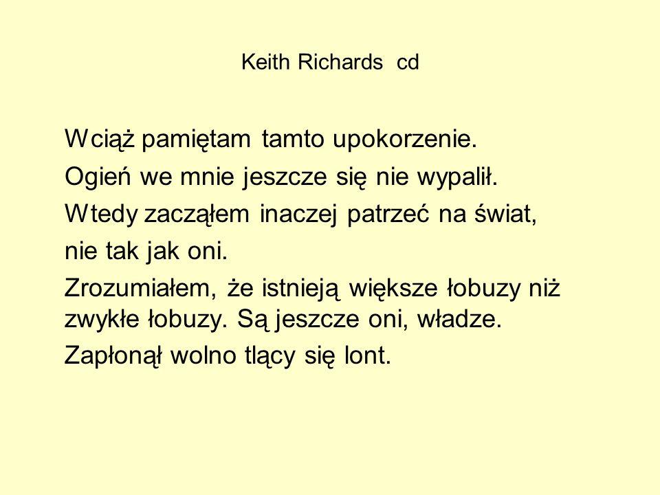 Keith Richards cd Wciąż pamiętam tamto upokorzenie. Ogień we mnie jeszcze się nie wypalił. Wtedy zacząłem inaczej patrzeć na świat, nie tak jak oni. Z