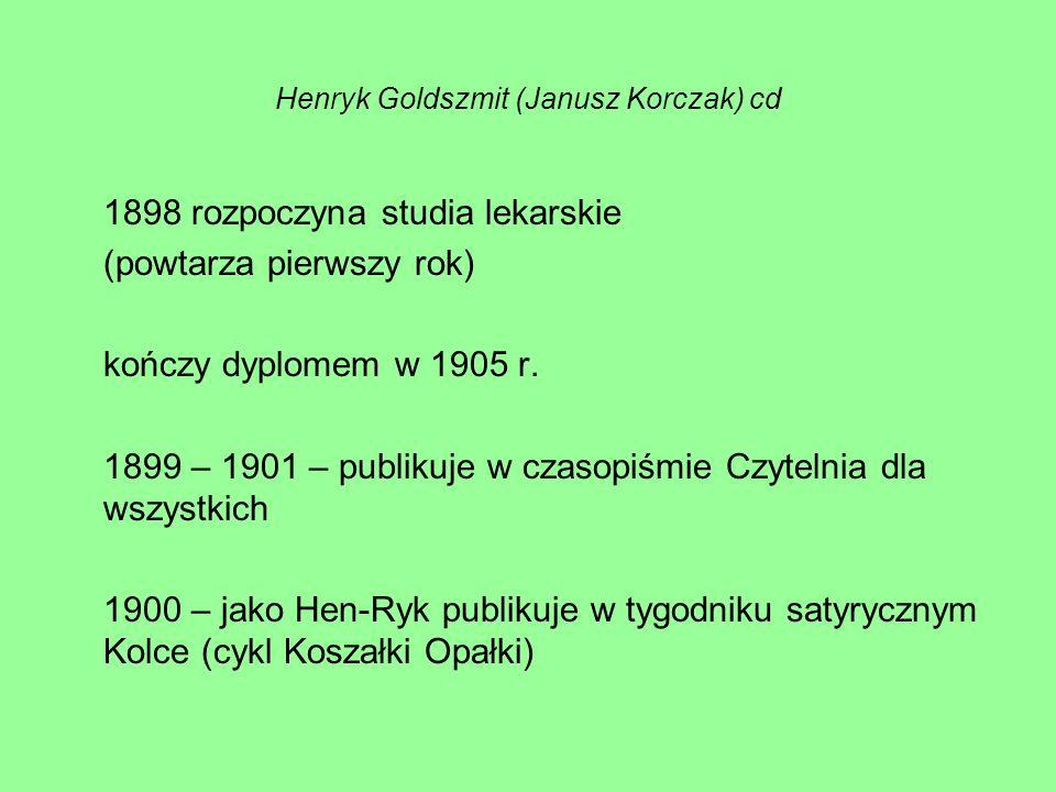 Henryk Goldszmit (Janusz Korczak) cd 1898 rozpoczyna studia lekarskie (powtarza pierwszy rok) kończy dyplomem w 1905 r. 1899 – 1901 – publikuje w czas