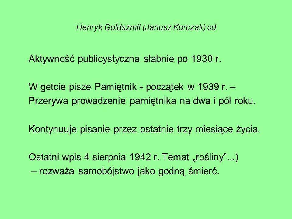 Henryk Goldszmit (Janusz Korczak) cd Aktywność publicystyczna słabnie po 1930 r. W getcie pisze Pamiętnik - początek w 1939 r. – Przerywa prowadzenie