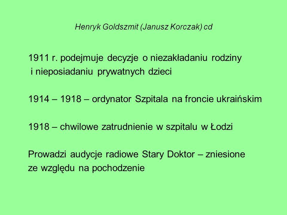 Henryk Goldszmit (Janusz Korczak) cd 1911 r. podejmuje decyzje o niezakładaniu rodziny i nieposiadaniu prywatnych dzieci 1914 – 1918 – ordynator Szpit
