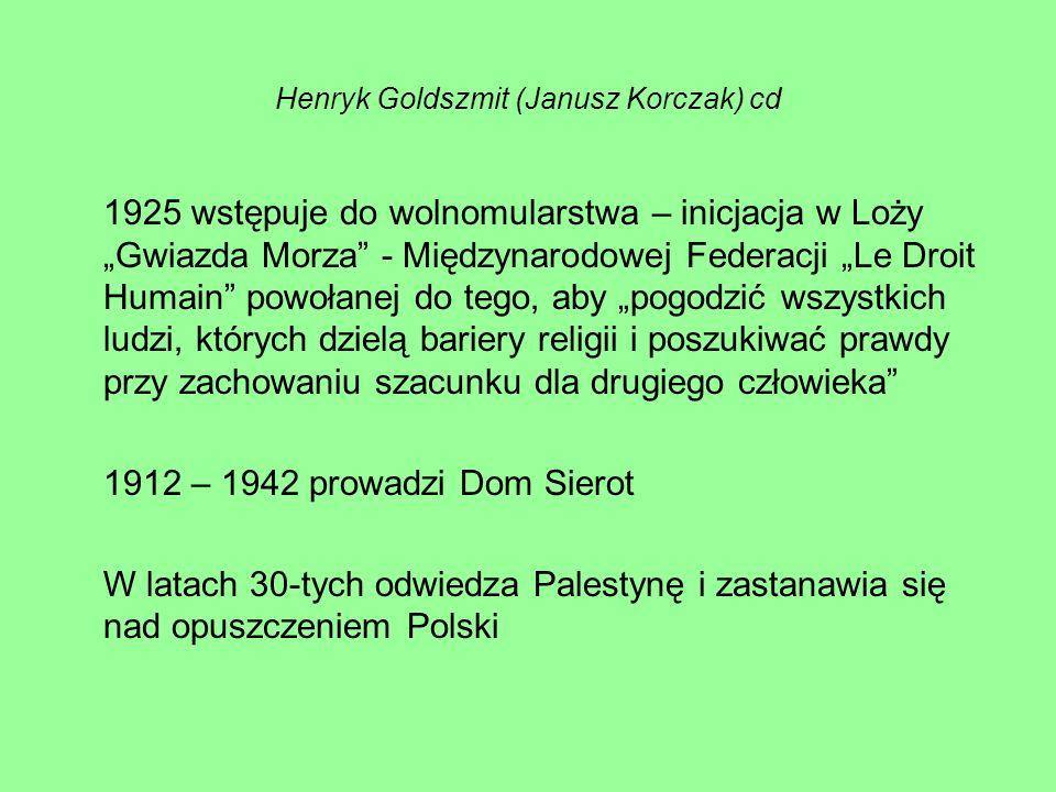 Henryk Goldszmit (Janusz Korczak) cd 1925 wstępuje do wolnomularstwa – inicjacja w Loży Gwiazda Morza - Międzynarodowej Federacji Le Droit Humain powołanej do tego, aby pogodzić wszystkich ludzi, których dzielą bariery religii i poszukiwać prawdy przy zachowaniu szacunku dla drugiego człowieka 1912 – 1942 prowadzi Dom Sierot W latach 30-tych odwiedza Palestynę i zastanawia się nad opuszczeniem Polski