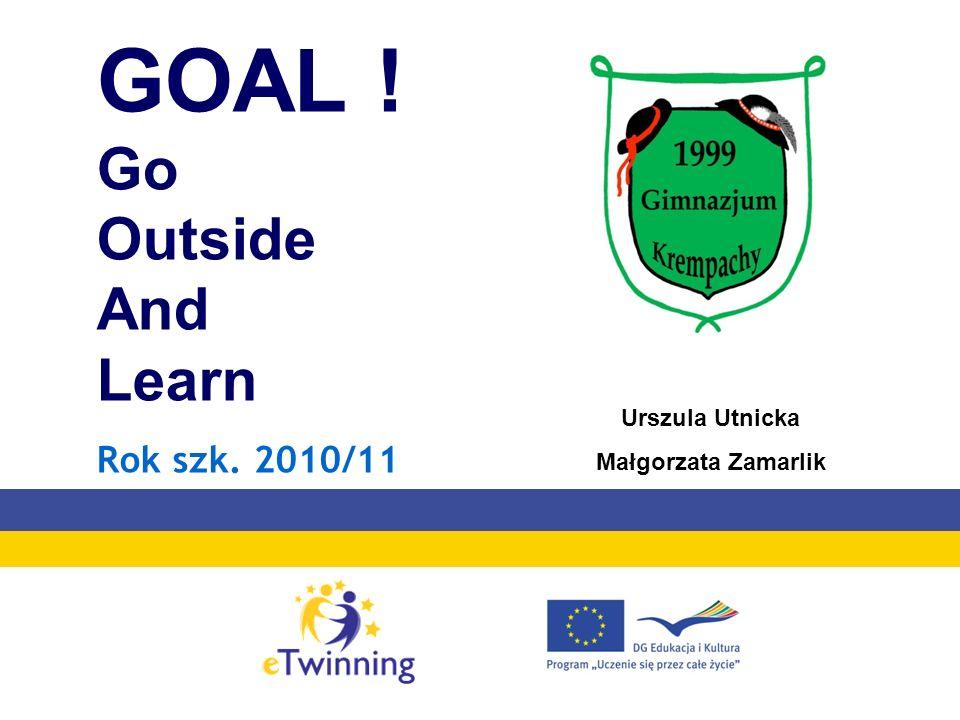 GOAL ! Go Outside And Learn Rok szk. 2010/11 Urszula Utnicka Małgorzata Zamarlik
