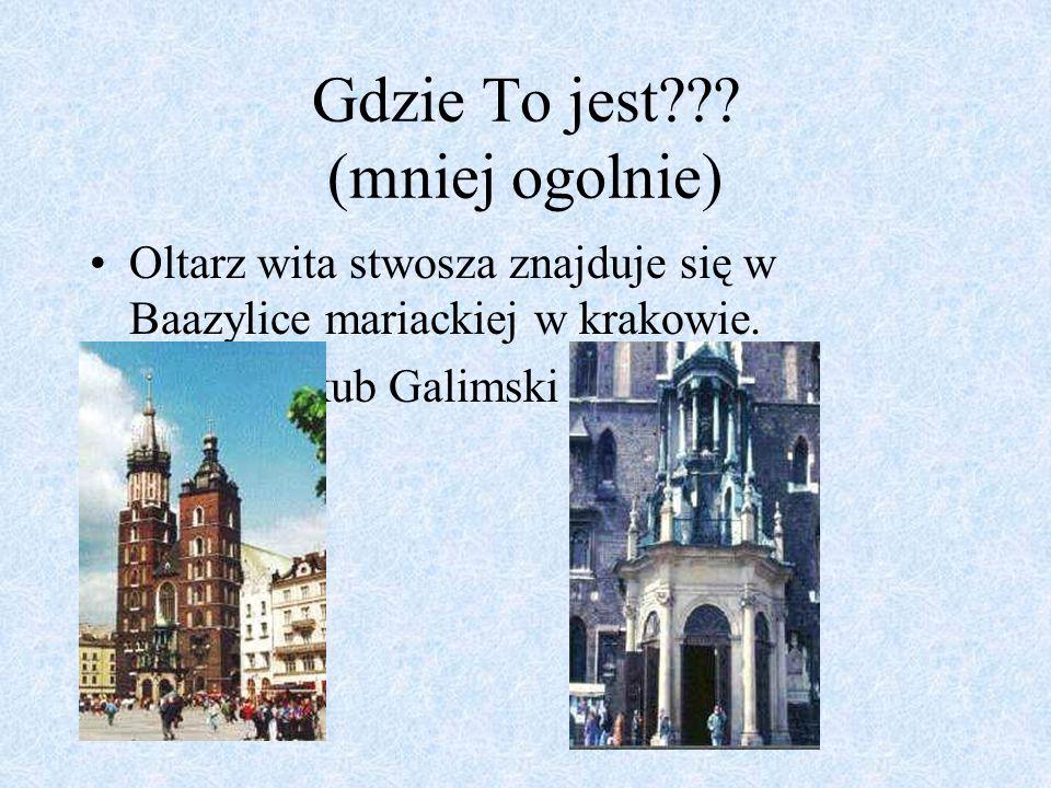 Gdzie To jest??? (mniej ogolnie) Oltarz wita stwosza znajduje się w Baazylice mariackiej w krakowie. Jestem Jakub Galimski