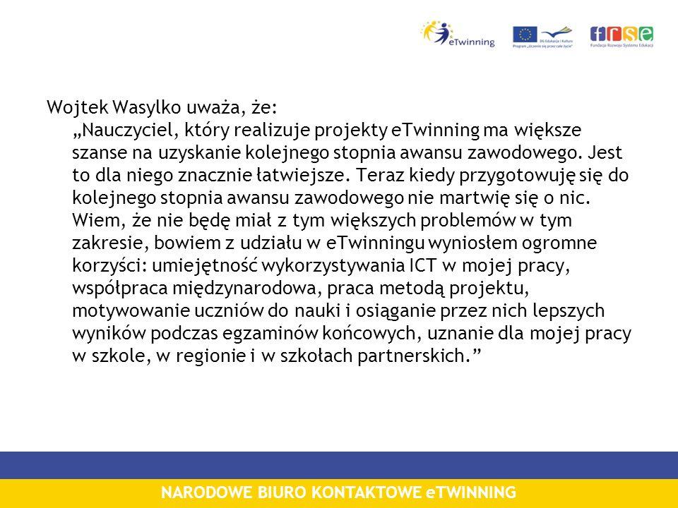 NARODOWE BIURO KONTAKTOWE eTWINNING Wojtek Wasylko uważa, że: Nauczyciel, który realizuje projekty eTwinning ma większe szanse na uzyskanie kolejnego