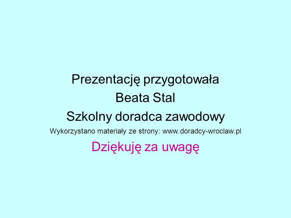 Prezentację przygotowała Beata Stal Szkolny doradca zawodowy Wykorzystano materiały ze strony: www.doradcy-wroclaw.pl Dziękuję za uwagę