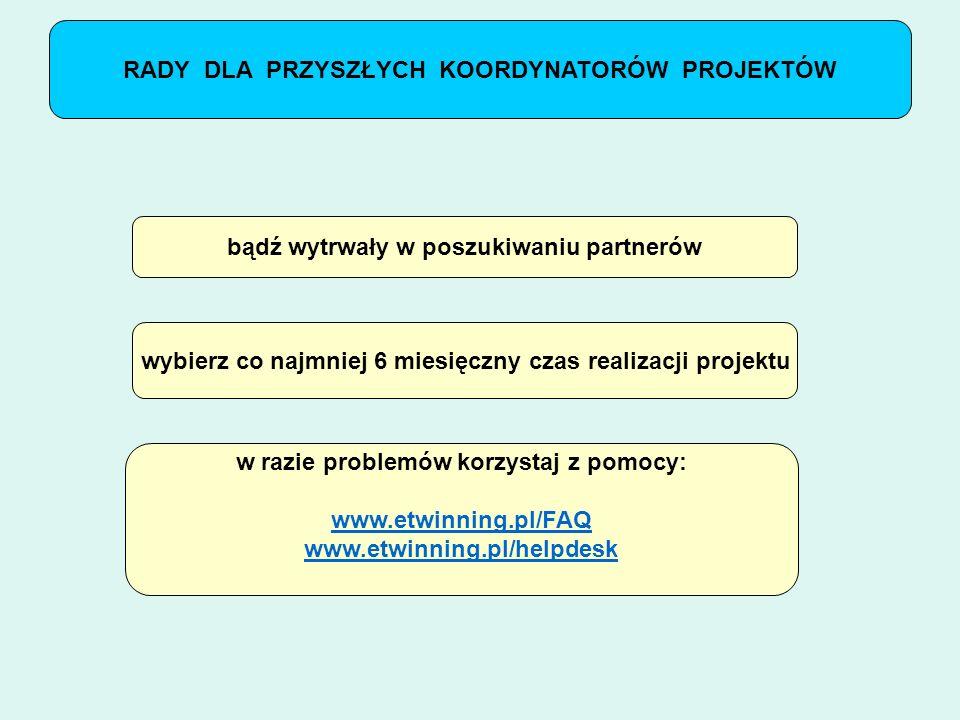 RADY DLA PRZYSZŁYCH KOORDYNATORÓW PROJEKTÓW bądź wytrwały w poszukiwaniu partnerów wybierz co najmniej 6 miesięczny czas realizacji projektu w razie problemów korzystaj z pomocy: www.etwinning.pl/FAQ www.etwinning.pl/helpdesk