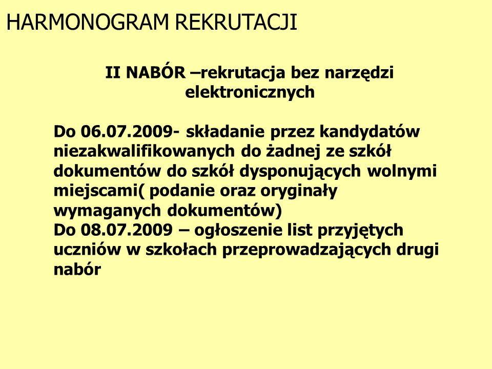 HARMONOGRAM REKRUTACJI II NABÓR –rekrutacja bez narzędzi elektronicznych Do 06.07.2009- składanie przez kandydatów niezakwalifikowanych do żadnej ze szkół dokumentów do szkół dysponujących wolnymi miejscami( podanie oraz oryginały wymaganych dokumentów) Do 08.07.2009 – ogłoszenie list przyjętych uczniów w szkołach przeprowadzających drugi nabór