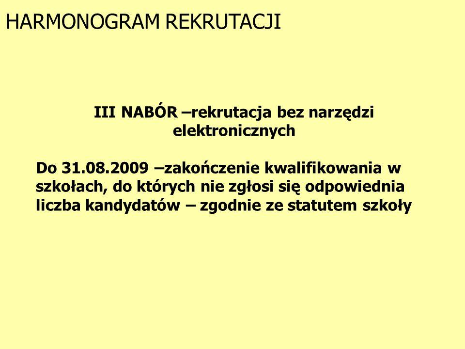 HARMONOGRAM REKRUTACJI III NABÓR –rekrutacja bez narzędzi elektronicznych Do 31.08.2009 –zakończenie kwalifikowania w szkołach, do których nie zgłosi się odpowiednia liczba kandydatów – zgodnie ze statutem szkoły