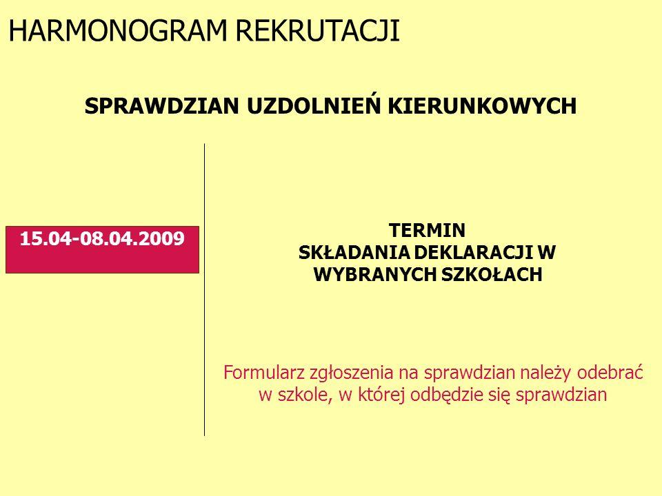 HARMONOGRAM REKRUTACJI 15.04-08.04.2009 SPRAWDZIAN UZDOLNIEŃ KIERUNKOWYCH Formularz zgłoszenia na sprawdzian należy odebrać w szkole, w której odbędzie się sprawdzian TERMIN SKŁADANIA DEKLARACJI W WYBRANYCH SZKOŁACH