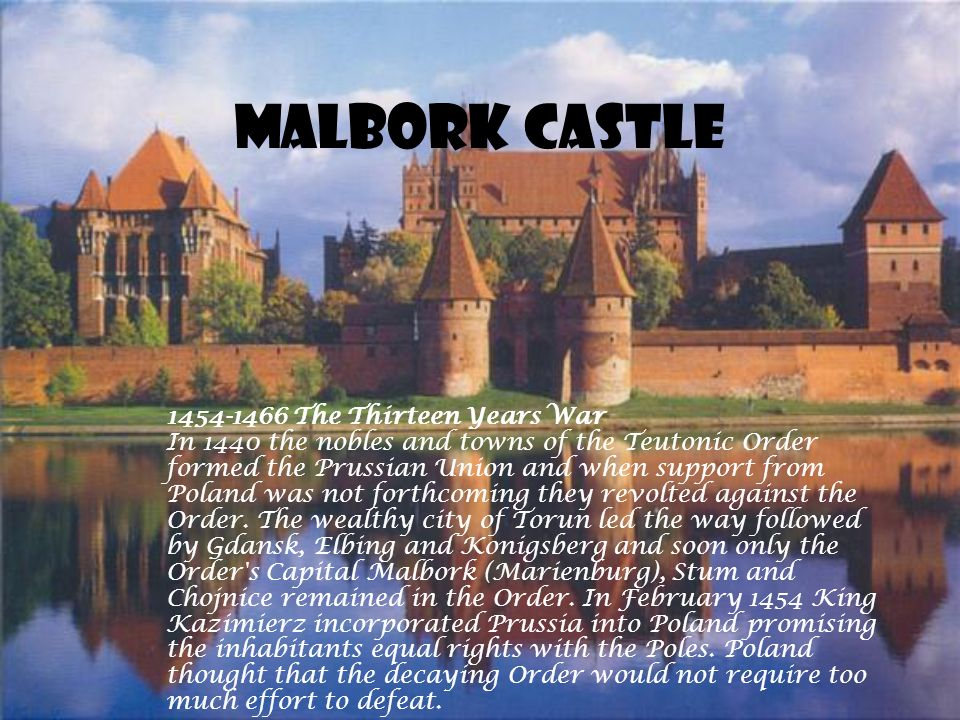 Malbork Castle 1454-1466 The Thirteen Years War In 1440 the nobles and towns of the Teutonic Order formed the Prussian Union and when support from Poland was not forthcoming they revolted against the Order.