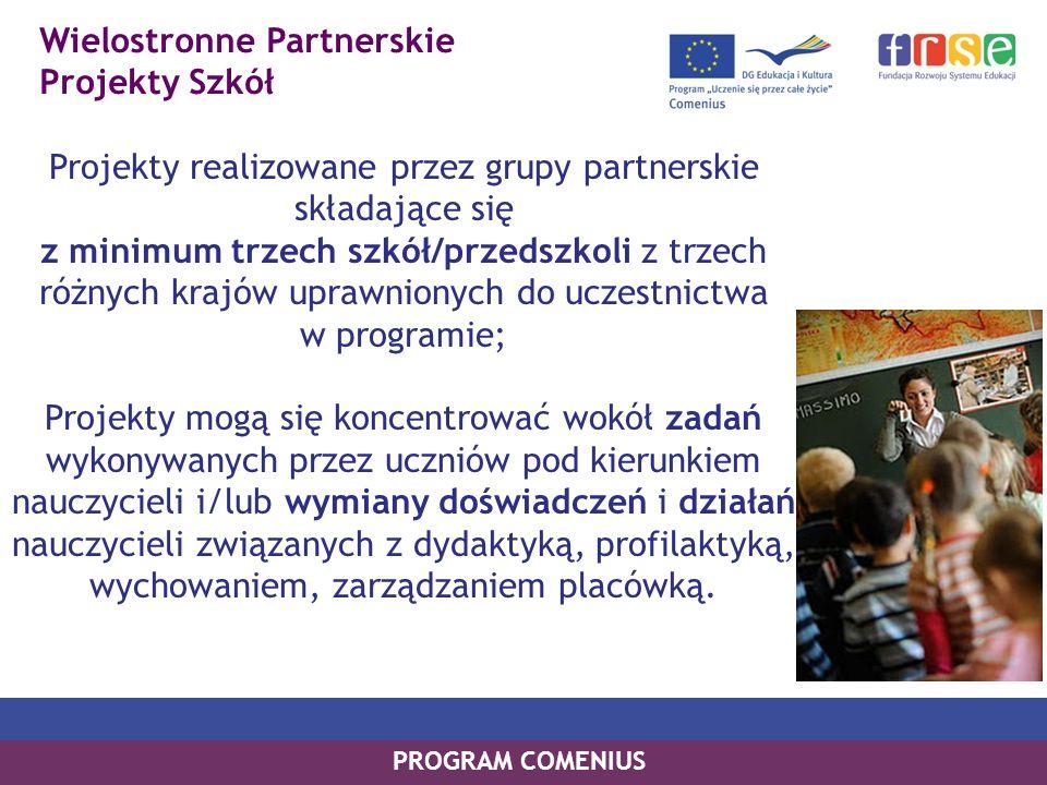 Wielostronne Partnerskie Projekty Szkół PROGRAM COMENIUS Projekty realizowane przez grupy partnerskie składające się z minimum trzech szkół/przedszkoli z trzech różnych krajów uprawnionych do uczestnictwa w programie; Projekty mogą się koncentrować wokół zadań wykonywanych przez uczniów pod kierunkiem nauczycieli i/lub wymiany doświadczeń i działań nauczycieli związanych z dydaktyką, profilaktyką, wychowaniem, zarządzaniem placówką.