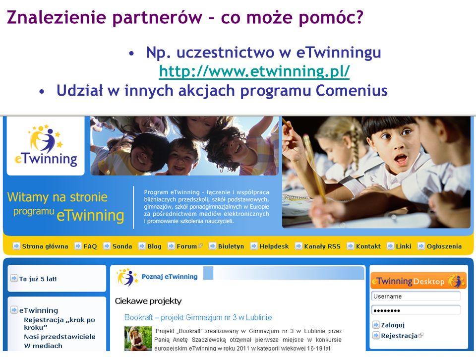 Np. uczestnictwo w eTwinningu http://www.etwinning.pl/ http://www.etwinning.pl/ Udział w innych akcjach programu Comenius Znalezienie partnerów – co m
