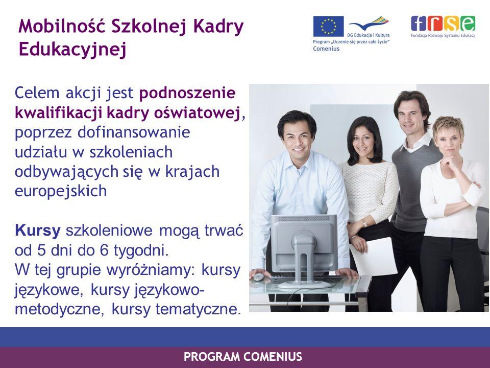 Mobilność Szkolnej Kadry Edukacyjnej Celem akcji jest podnoszenie kwalifikacji kadry oświatowej, poprzez dofinansowanie udziału w szkoleniach odbywających się w krajach europejskich Kursy szkoleniowe mogą trwać od 5 dni do 6 tygodni.