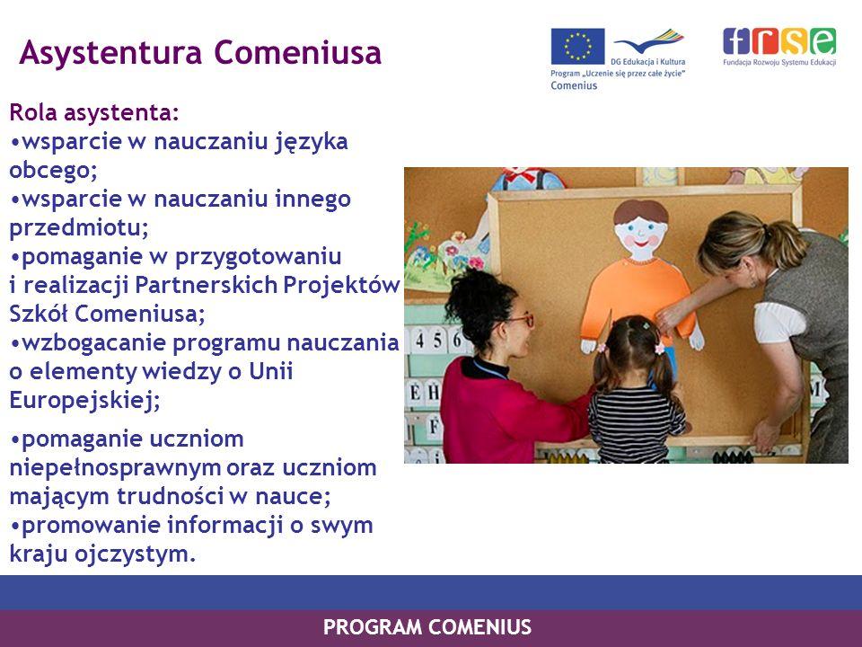 Asystentura Comeniusa Rola asystenta: wsparcie w nauczaniu języka obcego; wsparcie w nauczaniu innego przedmiotu; pomaganie w przygotowaniu i realizacji Partnerskich Projektów Szkół Comeniusa; wzbogacanie programu nauczania o elementy wiedzy o Unii Europejskiej; PROGRAM COMENIUS pomaganie uczniom niepełnosprawnym oraz uczniom mającym trudności w nauce; promowanie informacji o swym kraju ojczystym.