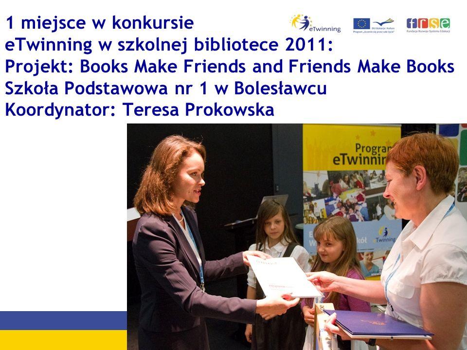 1 miejsce w konkursie eTwinning w szkolnej bibliotece 2011: Projekt: Books Make Friends and Friends Make Books Szkoła Podstawowa nr 1 w Bolesławcu Koordynator: Teresa Prokowska