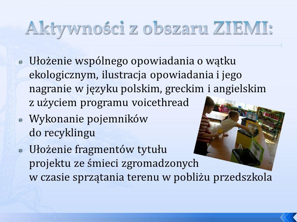 Ułożenie wspólnego opowiadania o wątku ekologicznym, ilustracja opowiadania i jego nagranie w języku polskim, greckim i angielskim z użyciem programu voicethread Wykonanie pojemników do recyklingu Ułożenie fragmentów tytułu projektu ze śmieci zgromadzonych w czasie sprzątania terenu w pobliżu przedszkola