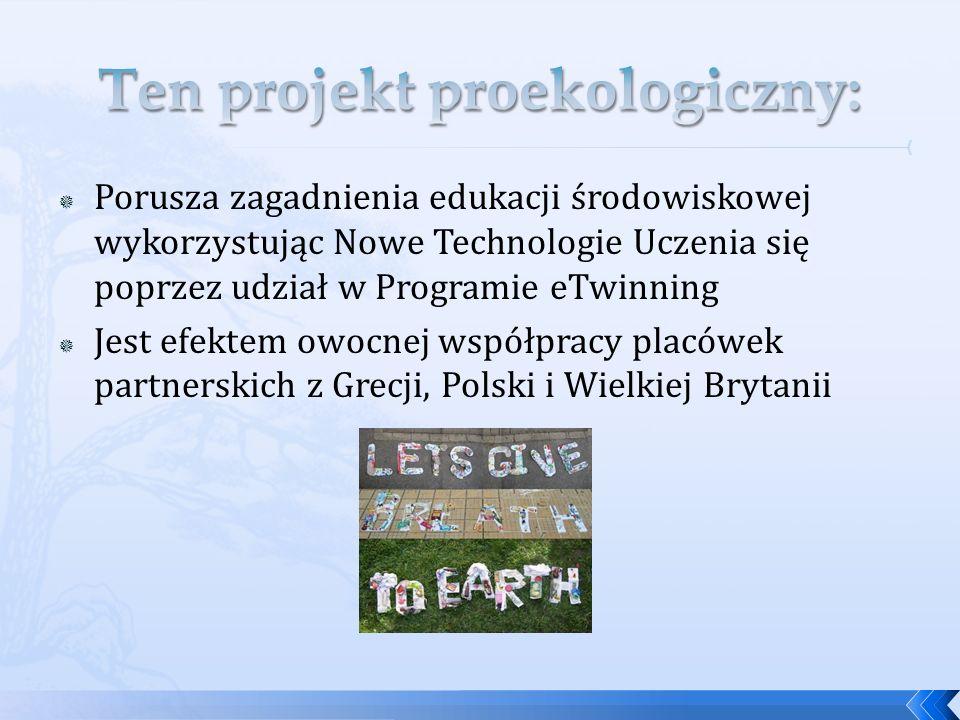 Porusza zagadnienia edukacji środowiskowej wykorzystując Nowe Technologie Uczenia się poprzez udział w Programie eTwinning Jest efektem owocnej współpracy placówek partnerskich z Grecji, Polski i Wielkiej Brytanii