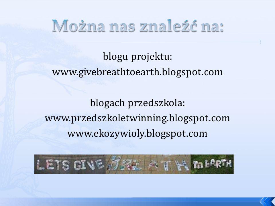 blogu projektu: www.givebreathtoearth.blogspot.com blogach przedszkola: www.przedszkoletwinning.blogspot.com www.ekozywioly.blogspot.com