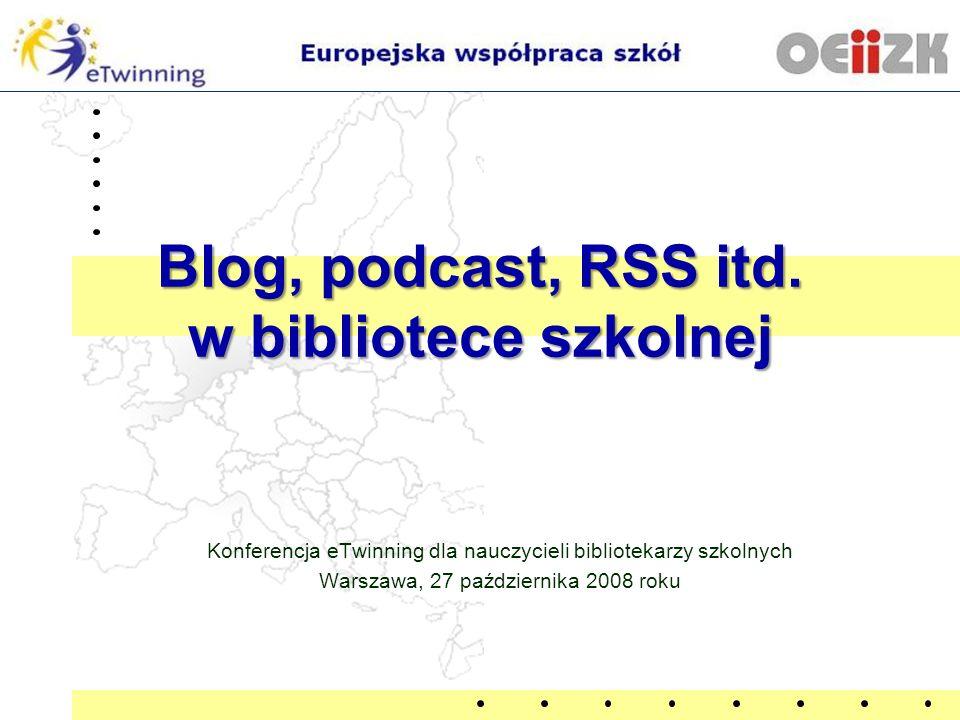 Blog, podcast, RSS itd. w bibliotece szkolnej Konferencja eTwinning dla nauczycieli bibliotekarzy szkolnych Warszawa, 27 października 2008 roku