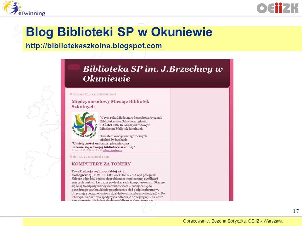 17 Blog Biblioteki SP w Okuniewie http://bibliotekaszkolna.blogspot.com Opracowanie: Bożena Boryczka, OEIiZK Warszawa