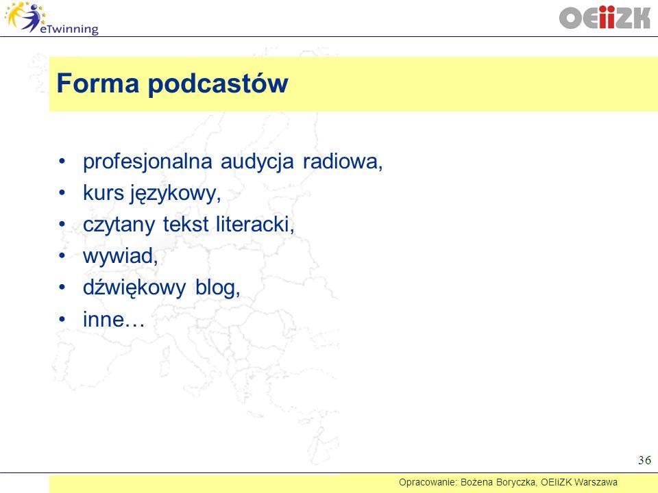 profesjonalna audycja radiowa, kurs językowy, czytany tekst literacki, wywiad, dźwiękowy blog, inne… 36 Forma podcastów Opracowanie: Bożena Boryczka,
