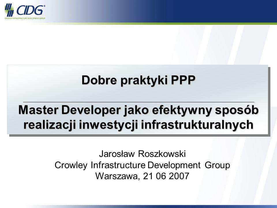 1 Dobre praktyki PPP Master Developer jako efektywny sposób realizacji inwestycji infrastrukturalnych Jarosław Roszkowski Crowley Infrastructure Devel