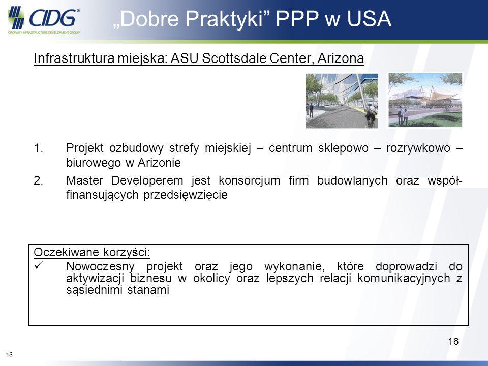 16 Dobre Praktyki PPP w USA Infrastruktura miejska: ASU Scottsdale Center, Arizona 1.Projekt ozbudowy strefy miejskiej – centrum sklepowo – rozrywkowo