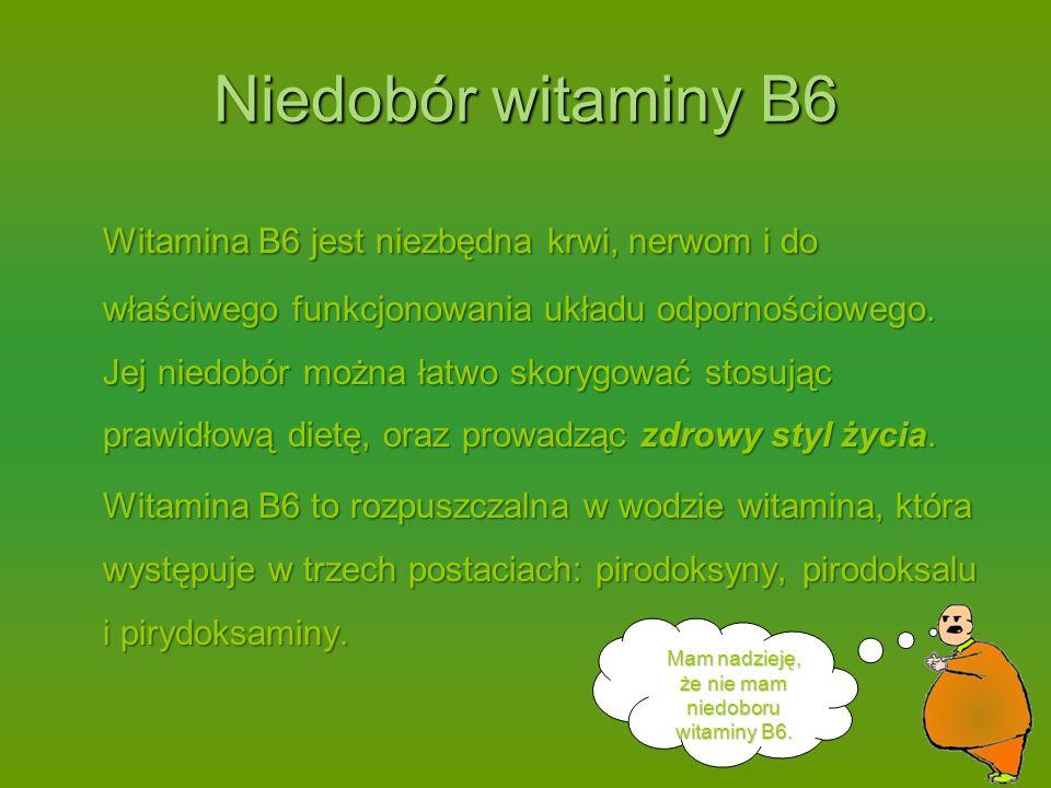 Niedobór witaminy B6 Witamina B6 jest niezbędna krwi, nerwom i do właściwego funkcjonowania układu odpornościowego.