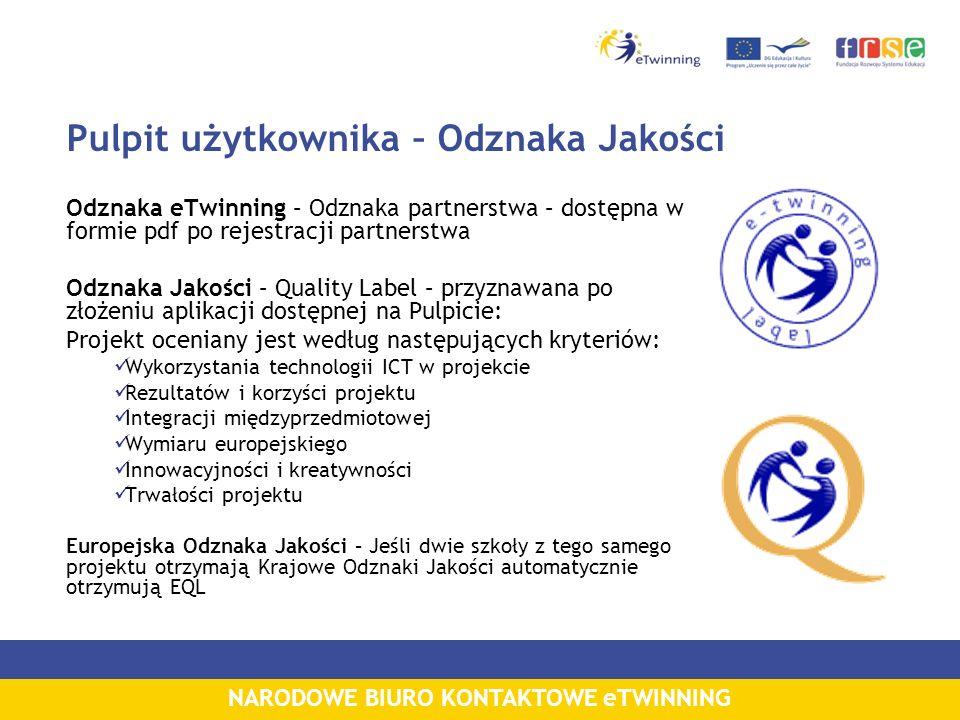 NARODOWE BIURO KONTAKTOWE eTWINNING Pulpit użytkownika – Odznaka Jakości Odznaka eTwinning – Odznaka partnerstwa – dostępna w formie pdf po rejestracji partnerstwa Odznaka Jakości – Quality Label – przyznawana po złożeniu aplikacji dostępnej na Pulpicie: Projekt oceniany jest według następujących kryteriów: Wykorzystania technologii ICT w projekcie Rezultatów i korzyści projektu Integracji międzyprzedmiotowej Wymiaru europejskiego Innowacyjności i kreatywności Trwałości projektu Europejska Odznaka Jakości – Jeśli dwie szkoły z tego samego projektu otrzymają Krajowe Odznaki Jakości automatycznie otrzymują EQL