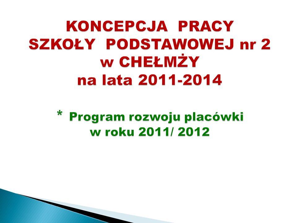 KONCEPCJA PRACY SZKOŁY PODSTAWOWEJ nr 2 w CHEŁMŻY na lata 2011-2014 * Program rozwoju placówki w roku 2011/ 2012