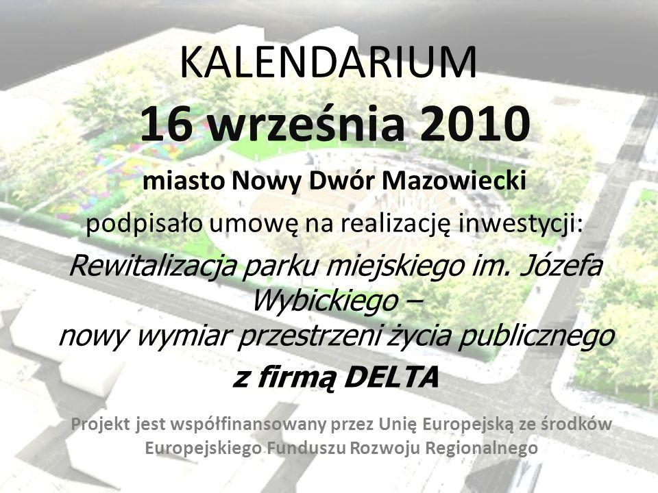 KALENDARIUM 19 PAŹDZIERNIKA 2010 Uchwałą Zarządu Województwa Mazowieckiego miasto Nowy Dwór Mazowiecki otrzymało dofinansowanie na realizację projektu: Rewitalizacja parku miejskiego im.