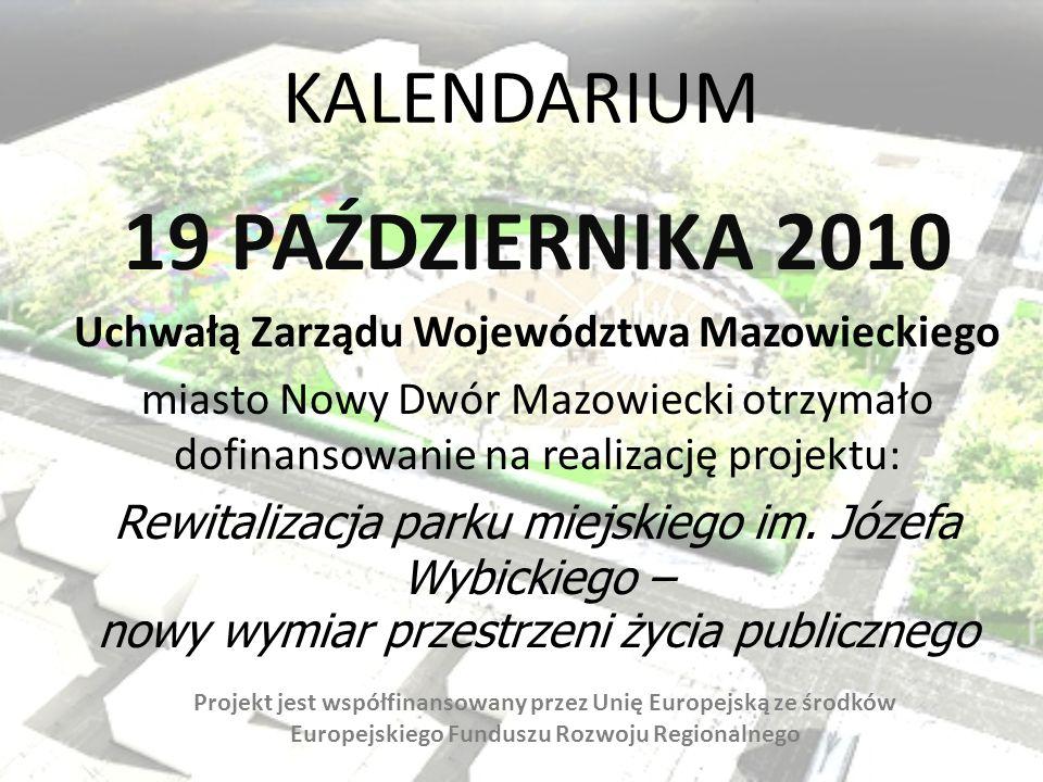 KALENDARIUM 19 PAŹDZIERNIKA 2010 Uchwałą Zarządu Województwa Mazowieckiego miasto Nowy Dwór Mazowiecki otrzymało dofinansowanie na realizację projektu