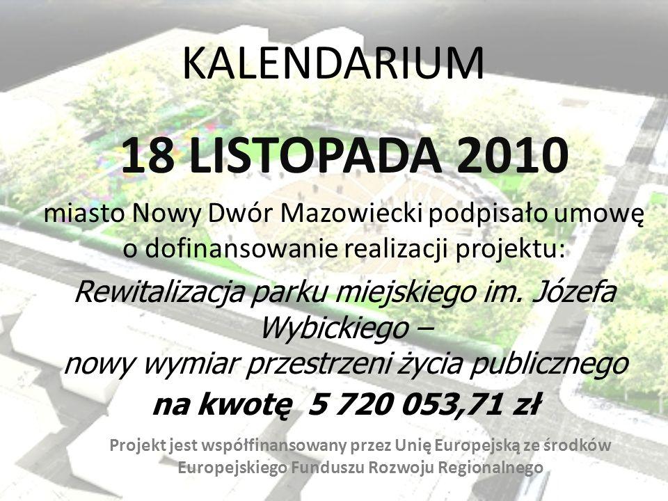 KALENDARIUM 18 LISTOPADA 2010 miasto Nowy Dwór Mazowiecki podpisało umowę o dofinansowanie realizacji projektu: Rewitalizacja parku miejskiego im. Józ