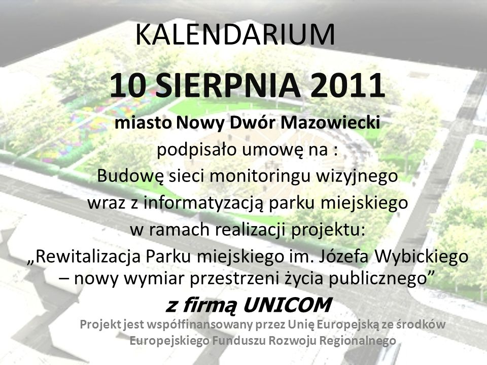 KALENDARIUM 10 SIERPNIA 2011 miasto Nowy Dwór Mazowiecki podpisało umowę na : Budowę sieci monitoringu wizyjnego wraz z informatyzacją parku miejskieg