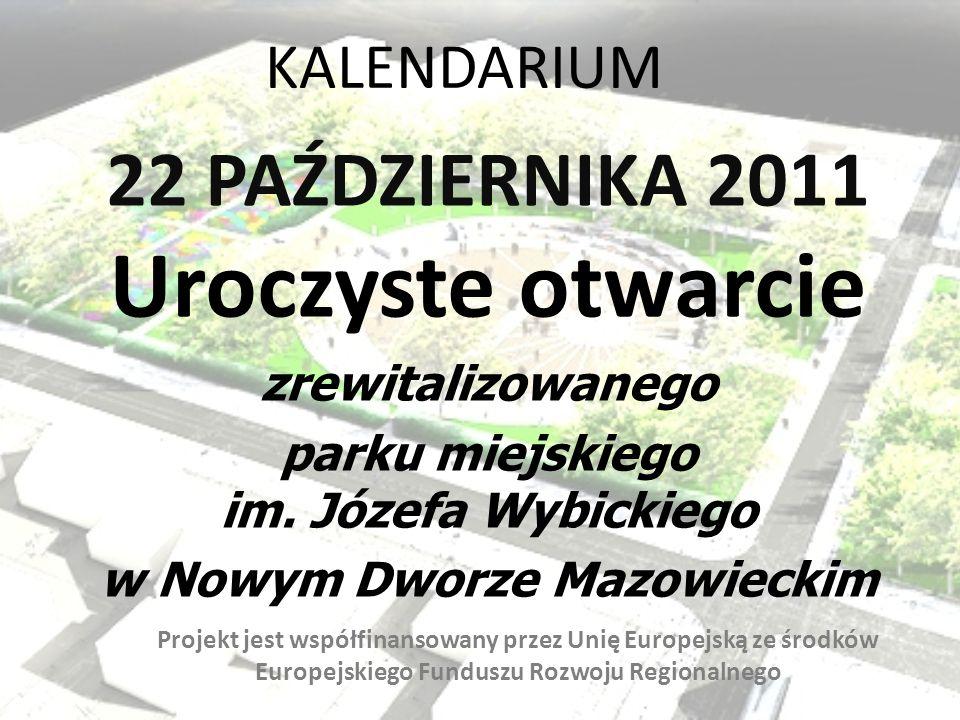 KALENDARIUM 22 PAŹDZIERNIKA 2011 Uroczyste otwarcie zrewitalizowanego parku miejskiego im. Józefa Wybickiego w Nowym Dworze Mazowieckim Projekt jest w