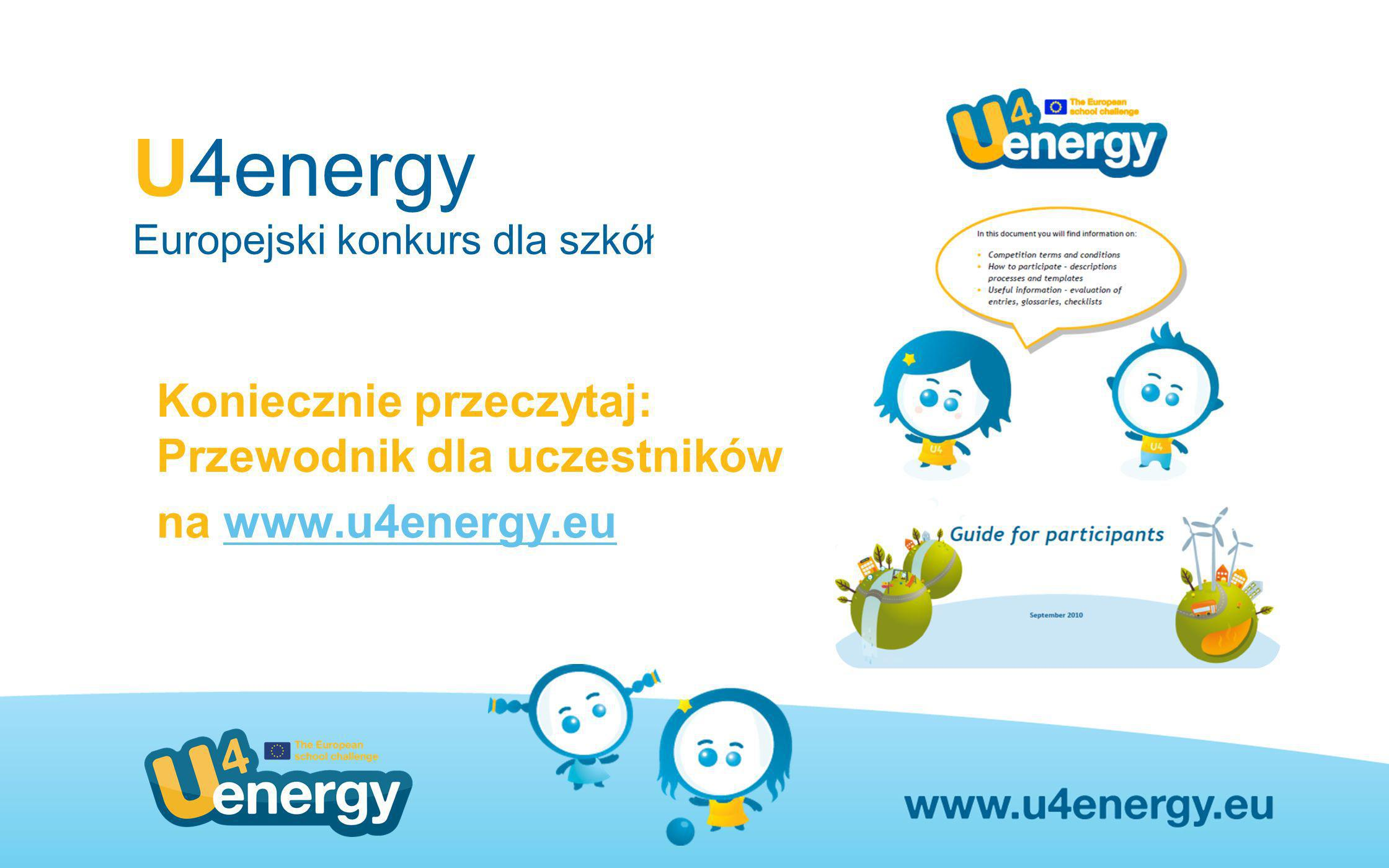 U4energy Europejski konkurs dla szkół Koniecznie przeczytaj: Przewodnik dla uczestników na www.u4energy.euwww.u4energy.eu