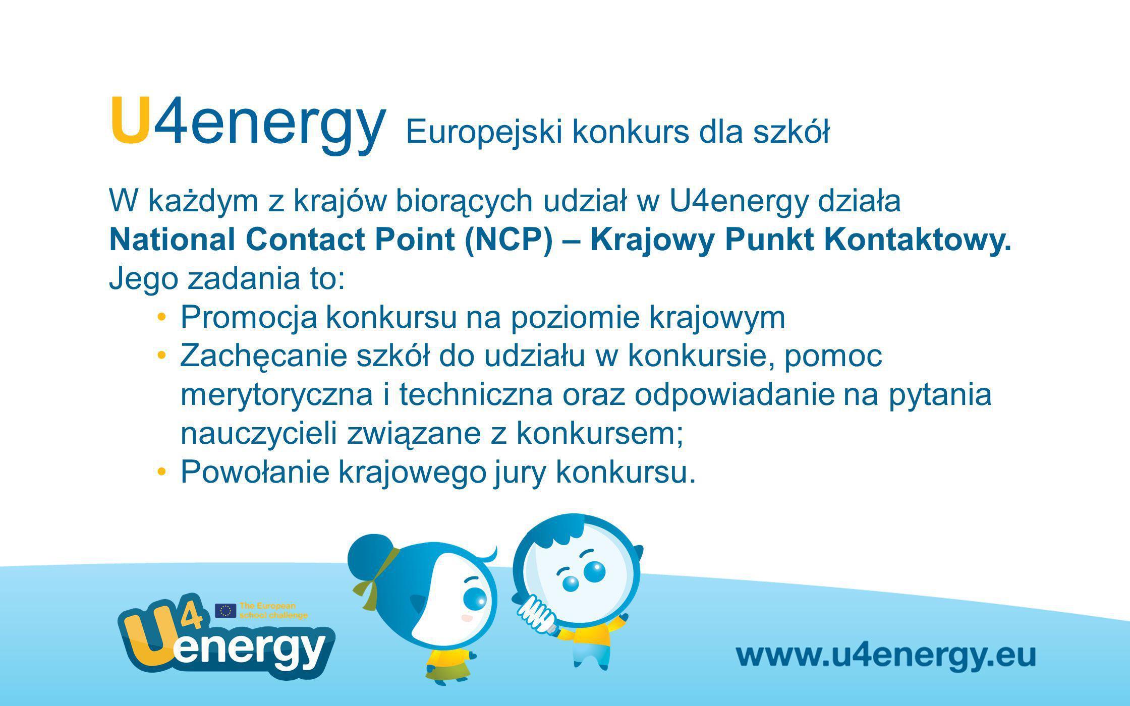 U4energy Europejski konkurs dla szkół W każdym z krajów biorących udział w U4energy działa National Contact Point (NCP) – Krajowy Punkt Kontaktowy. Je