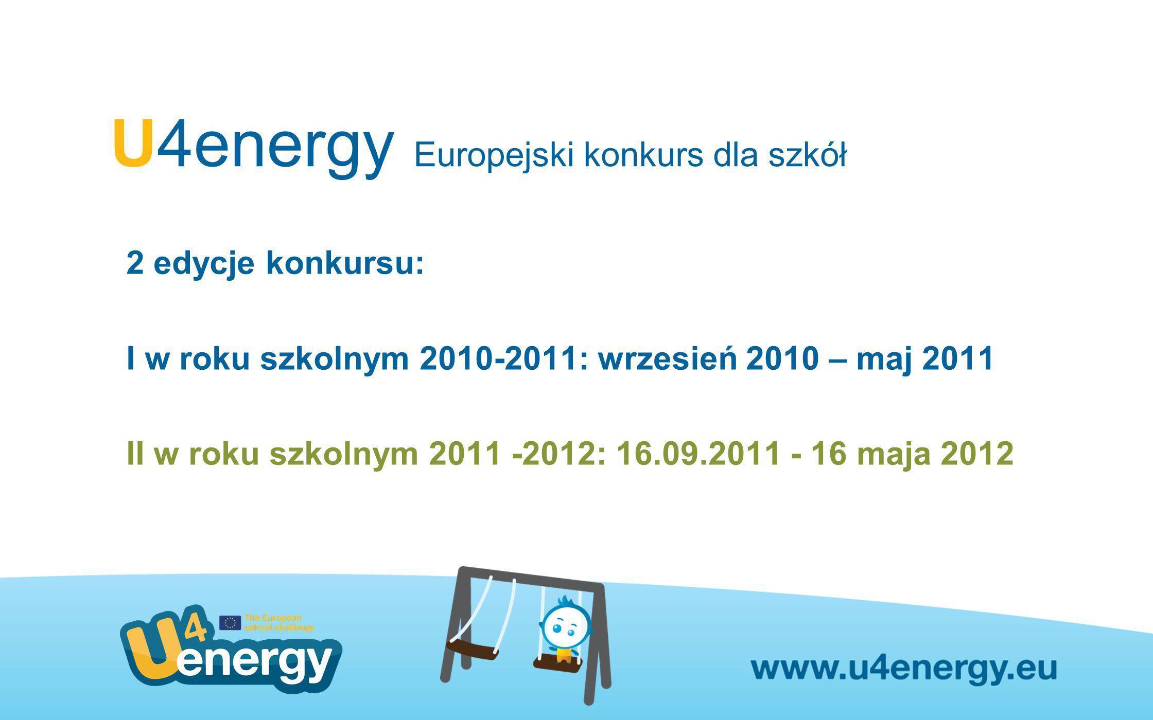 U4energy Europejski konkurs dla szkół 2 edycje konkursu: I w roku szkolnym 2010-2011: wrzesień 2010 – maj 2011 II w roku szkolnym 2011 -2012: 16.09.20