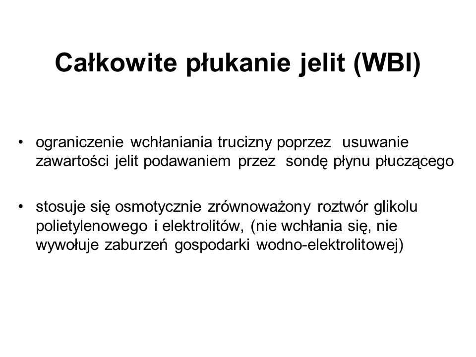 Całkowite płukanie jelit (WBI) ograniczenie wchłaniania trucizny poprzez usuwanie zawartości jelit podawaniem przez sondę płynu płuczącego stosuje się