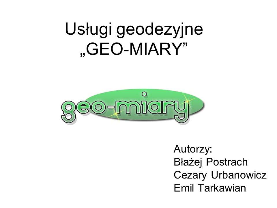 Usługi geodezyjne GEO-MIARY Autorzy: Błażej Postrach Cezary Urbanowicz Emil Tarkawian
